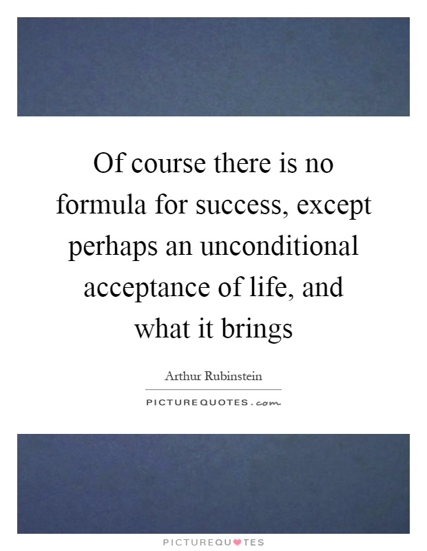 Of course there is no formula for success, except perhaps an unconditional acceptance of life, and what it brings Picture Quote #1