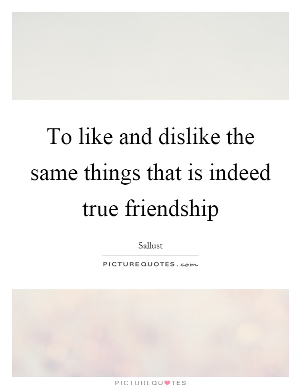 To like and dislike the same things that is indeed true friendship Picture Quote #1