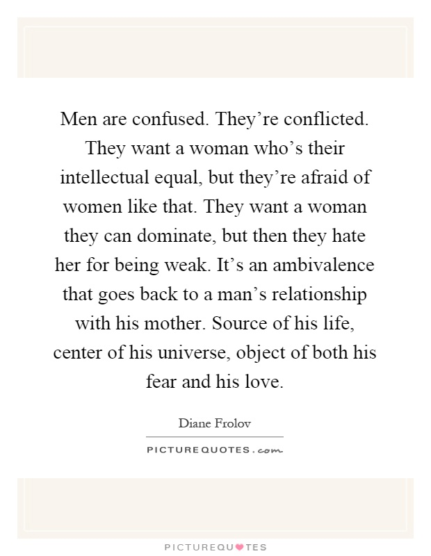 Men are confused. They're conflicted. They want a woman who's their intellectual equal, but they're afraid of women like that. They want a woman they can dominate, but then they hate her for being weak. It's an ambivalence that goes back to a man's relationship with his mother. Source of his life, center of his universe, object of both his fear and his love Picture Quote #1