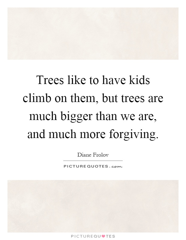 Trees like to have kids climb on them, but trees are much bigger than we are, and much more forgiving Picture Quote #1