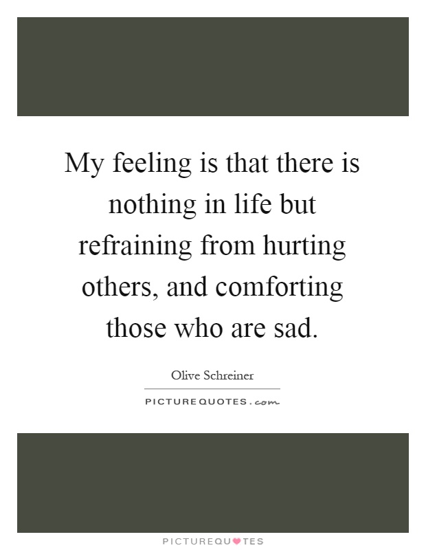 My feeling is that there is nothing in life but refraining from hurting others, and comforting those who are sad Picture Quote #1