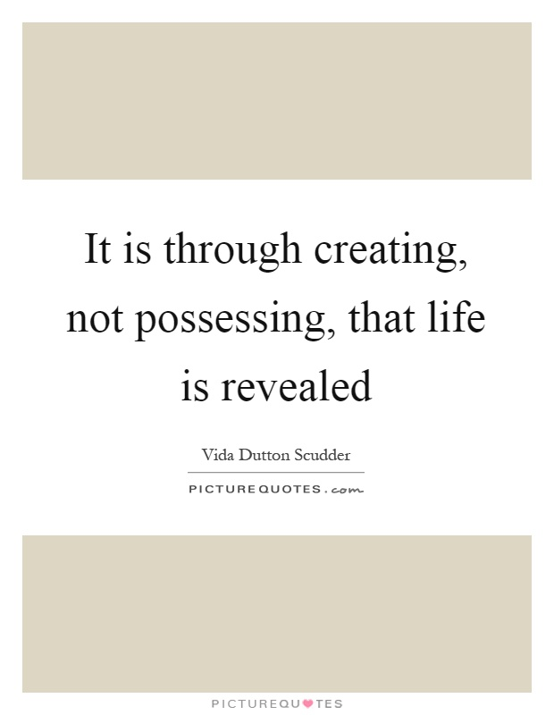 It is through creating, not possessing, that life is revealed Picture Quote #1
