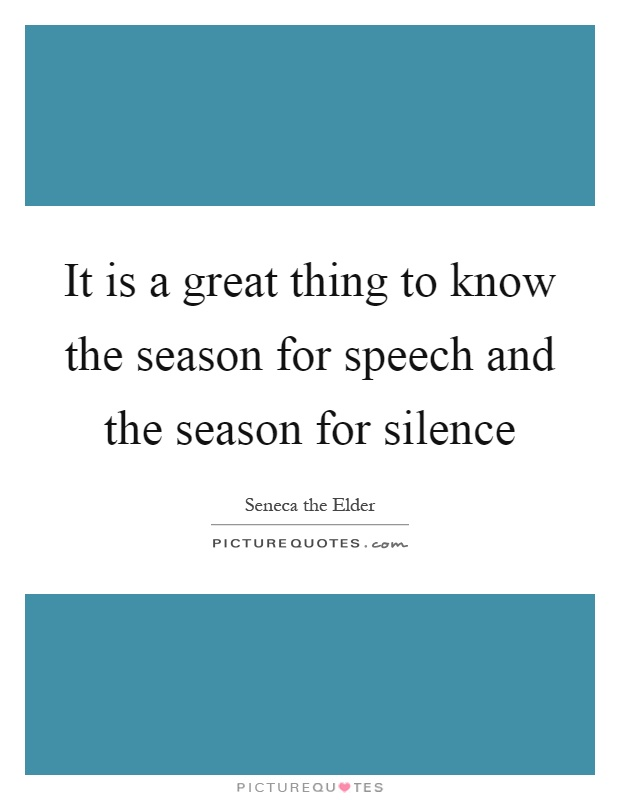 It is a great thing to know the season for speech and the season for silence Picture Quote #1