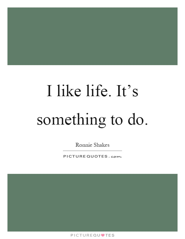 I like life. It's something to do Picture Quote #1
