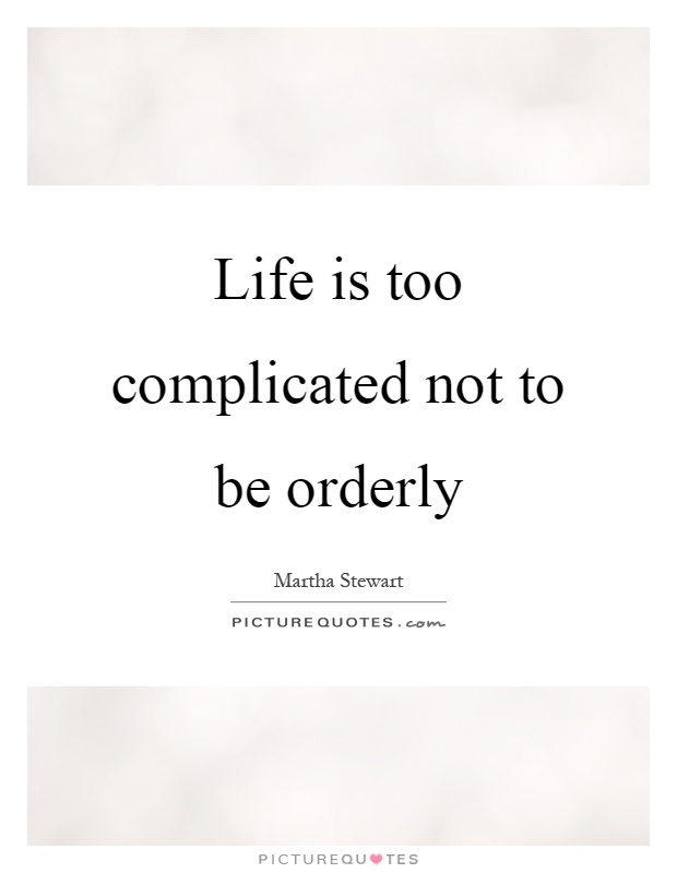 Life is too complicated not to be orderly Picture Quote #1