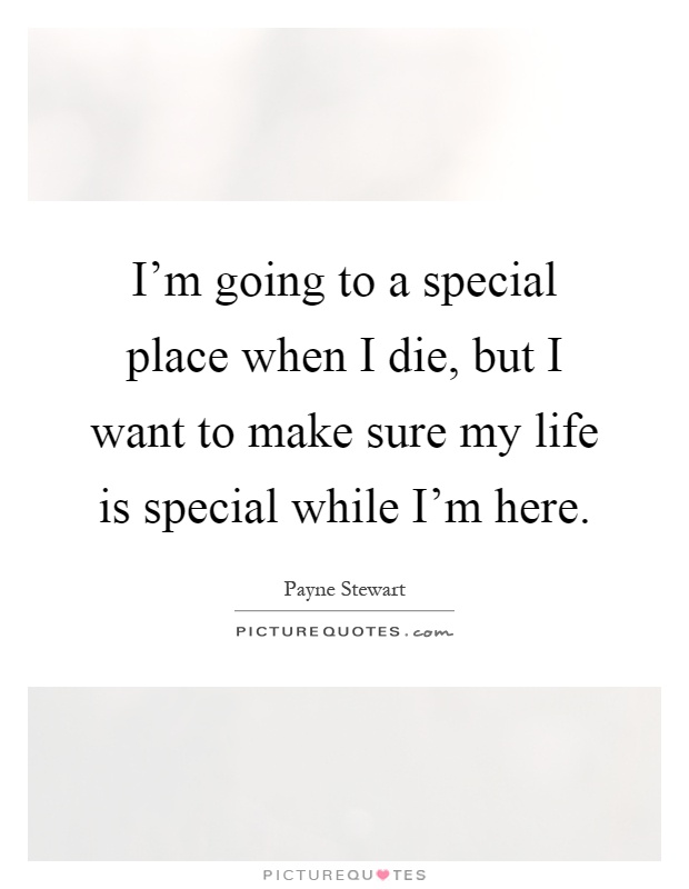 I'm going to a special place when I die, but I want to make sure my life is special while I'm here Picture Quote #1