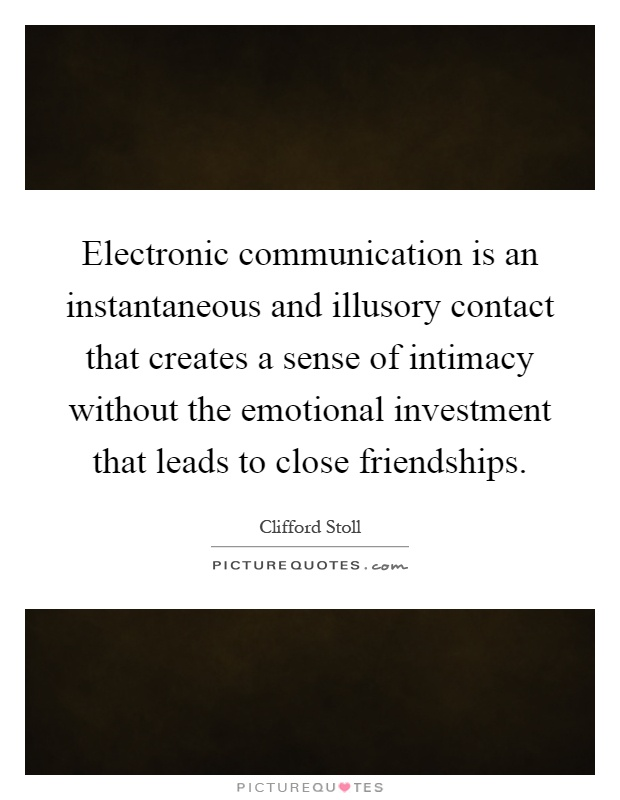 Electronic communication is an instantaneous and illusory contact that creates a sense of intimacy without the emotional investment that leads to close friendships Picture Quote #1