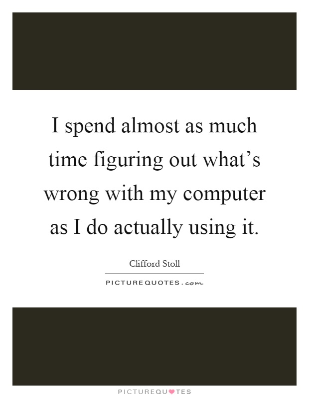 I spend almost as much time figuring out what's wrong with ...