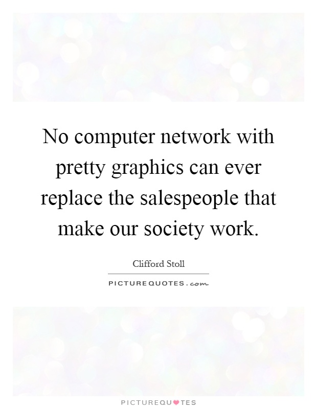 No computer network with pretty graphics can ever replace the salespeople that make our society work Picture Quote #1