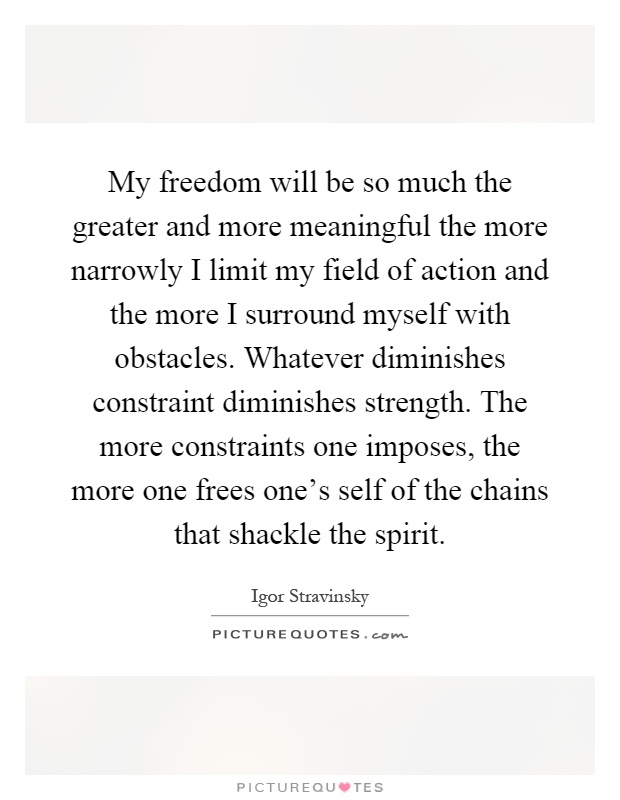 My freedom will be so much the greater and more meaningful the more narrowly I limit my field of action and the more I surround myself with obstacles. Whatever diminishes constraint diminishes strength. The more constraints one imposes, the more one frees one's self of the chains that shackle the spirit Picture Quote #1