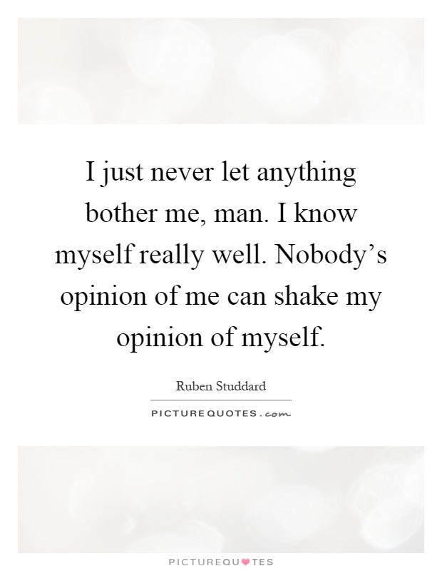 I just never let anything bother me, man. I know myself really well. Nobody's opinion of me can shake my opinion of myself Picture Quote #1