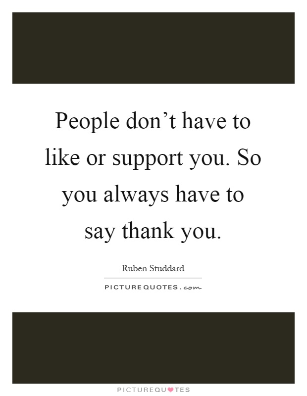 People don't have to like or support you. So you always have to say thank you Picture Quote #1