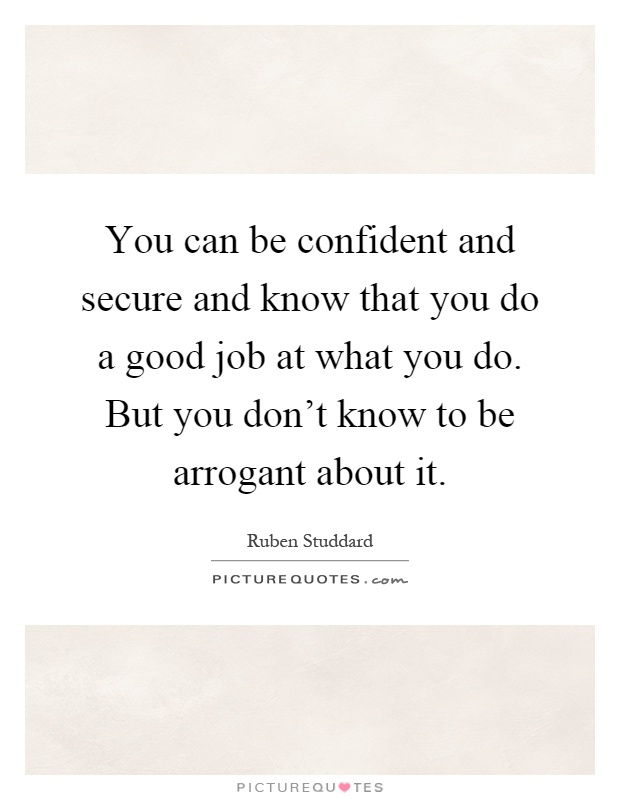 You can be confident and secure and know that you do a good job at what you do. But you don't know to be arrogant about it Picture Quote #1