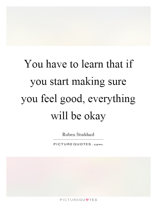 You have to learn that if you start making sure you feel good, everything will be okay Picture Quote #1