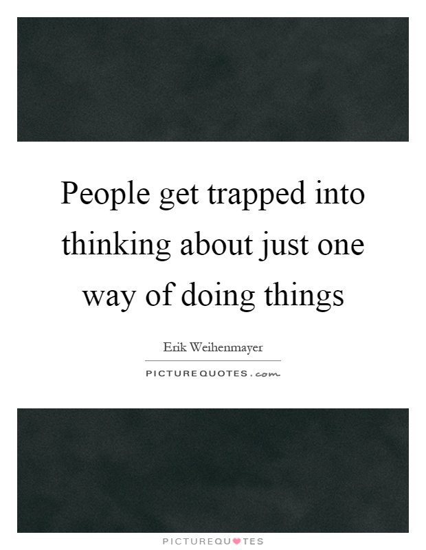 People get trapped into thinking about just one way of doing things Picture Quote #1