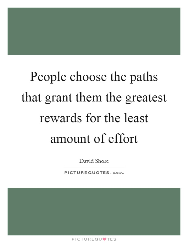 People choose the paths that grant them the greatest rewards for the least amount of effort Picture Quote #1
