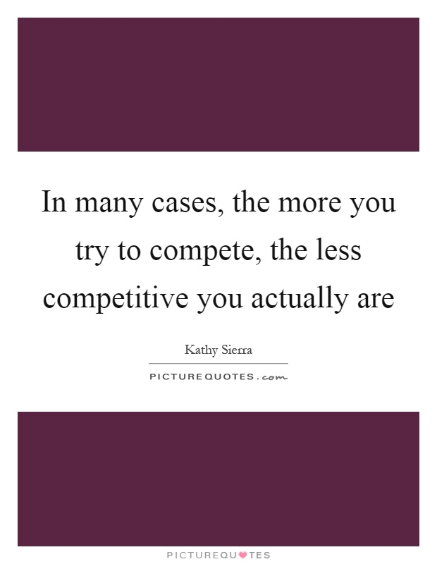In many cases, the more you try to compete, the less competitive you actually are Picture Quote #1