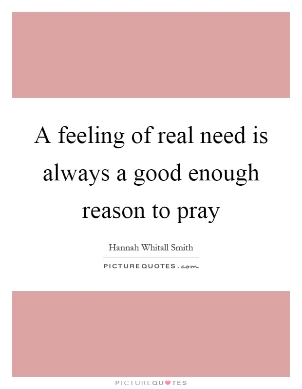 A feeling of real need is always a good enough reason to pray Picture Quote #1