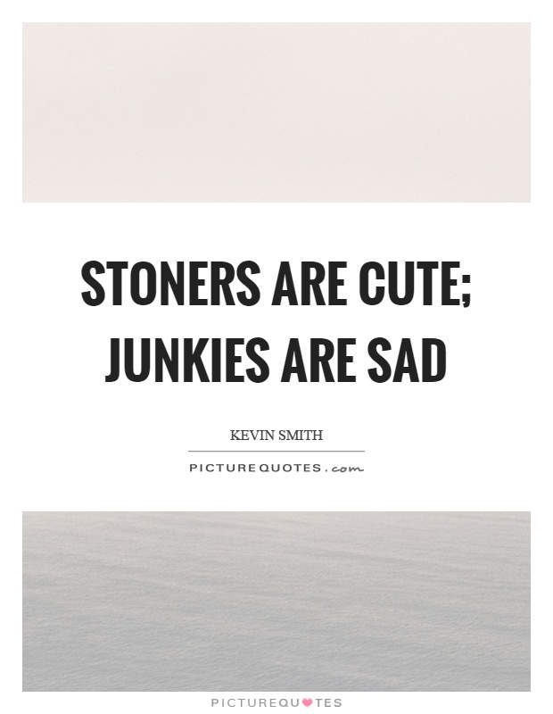 Stoners are cute; junkies are sad | Picture Quotes