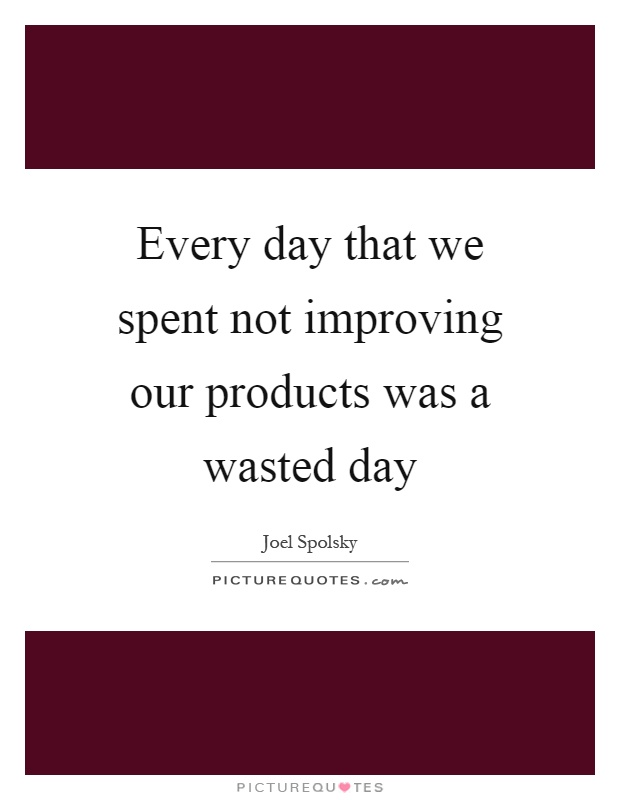 Every day that we spent not improving our products was a wasted day Picture Quote #1