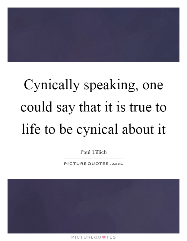 Cynically speaking, one could say that it is true to life to be cynical about it Picture Quote #1
