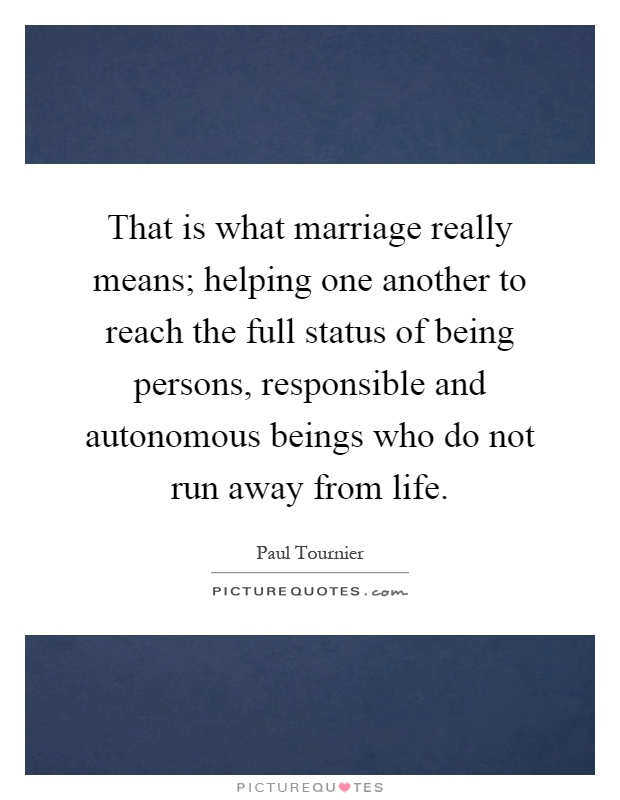 That is what marriage really means; helping one another to reach the full status of being persons, responsible and autonomous beings who do not run away from life Picture Quote #1