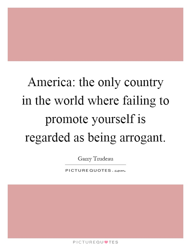 America: the only country in the world where failing to promote yourself is regarded as being arrogant Picture Quote #1