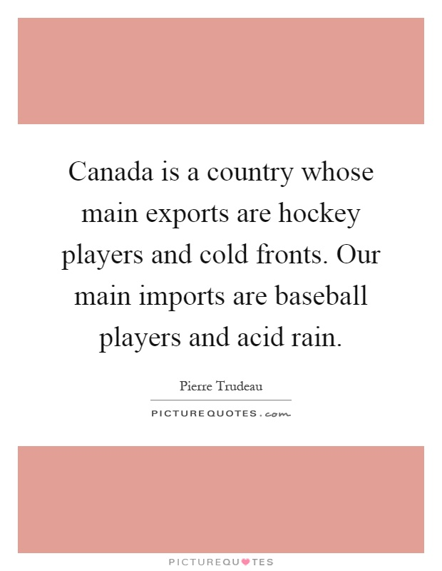 Canada is a country whose main exports are hockey players and cold fronts. Our main imports are baseball players and acid rain Picture Quote #1