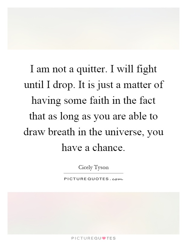 I am not a quitter. I will fight until I drop. It is just a matter of having some faith in the fact that as long as you are able to draw breath in the universe, you have a chance Picture Quote #1
