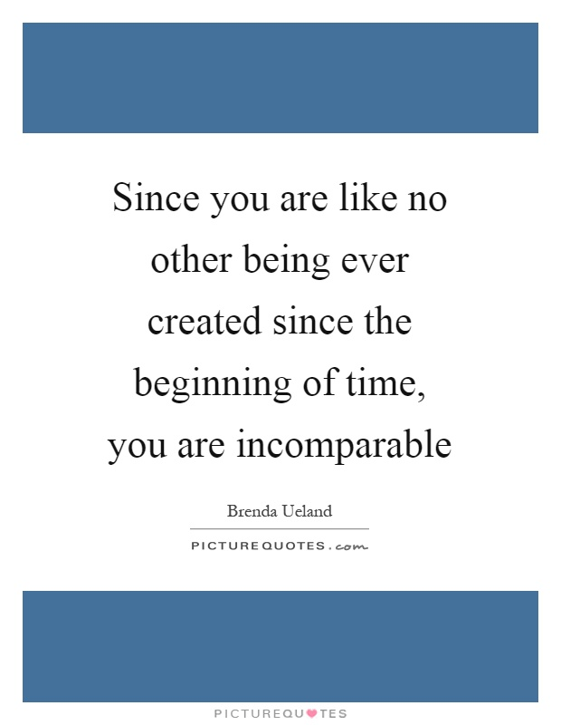 Since you are like no other being ever created since the beginning of time, you are incomparable Picture Quote #1