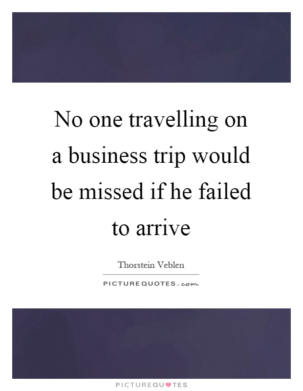 No one travelling on a business trip would be missed if he failed to arrive Picture Quote #1