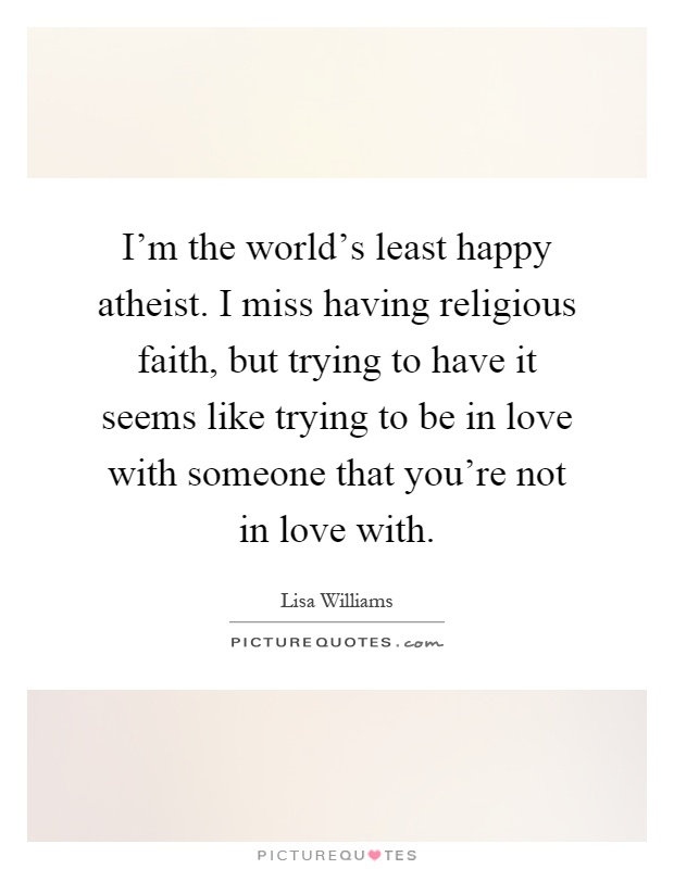 I'm the world's least happy atheist. I miss having religious faith, but trying to have it seems like trying to be in love with someone that you're not in love with Picture Quote #1