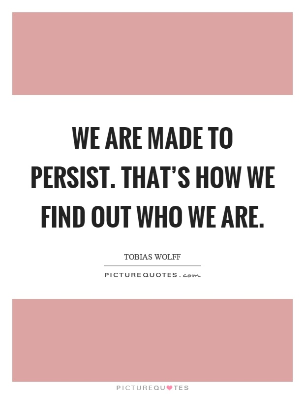 We are made to persist. that's how we find out who we are Picture Quote #1