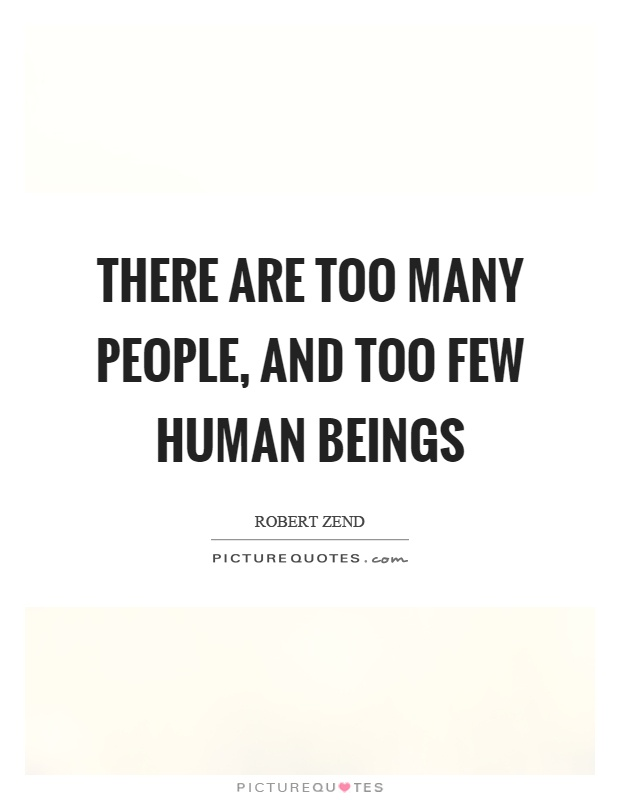 There are too many people, and too few human beings Picture Quote #1