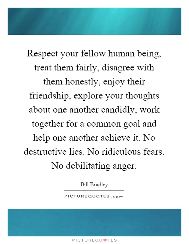 Respect your fellow human being, treat them fairly, disagree with them honestly, enjoy their friendship, explore your thoughts about one another candidly, work together for a common goal and help one another achieve it. No destructive lies. No ridiculous fears. No debilitating anger Picture Quote #1