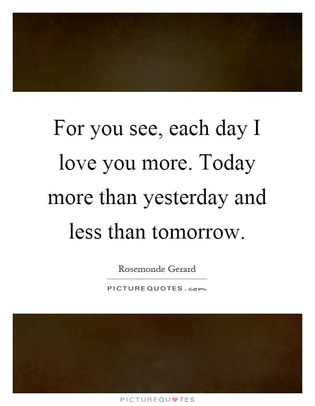 For you see, each day I love you more. Today more than yesterday and less than tomorrow Picture Quote #1