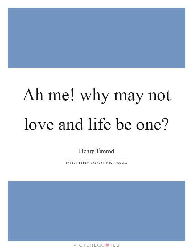 Ah me! why may not love and life be one? Picture Quote #1
