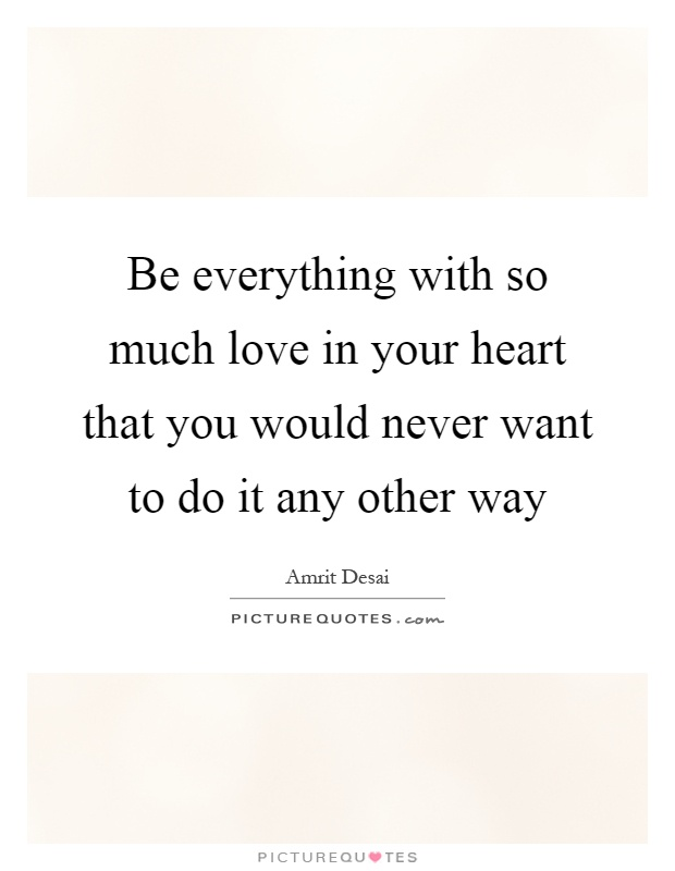 Be everything with so much love in your heart that you would never want to do it any other way Picture Quote #1