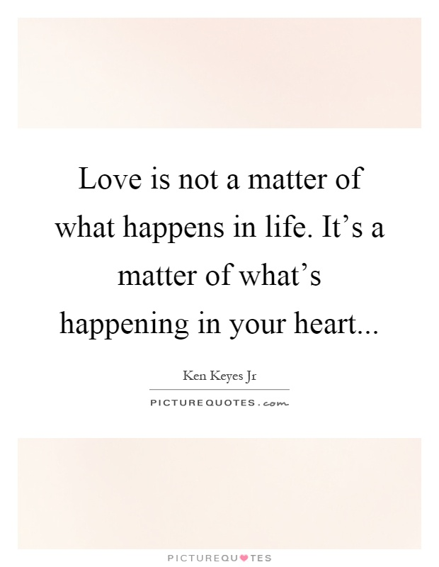 Love is not a matter of what happens in life. It's a matter of what's happening in your heart Picture Quote #1