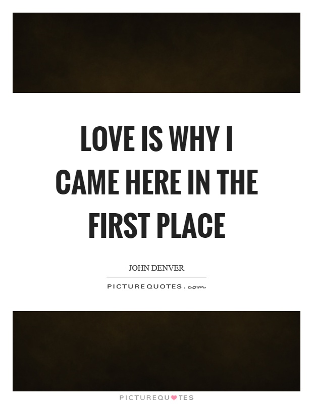 Love is why I came here in the first place Picture Quote #1