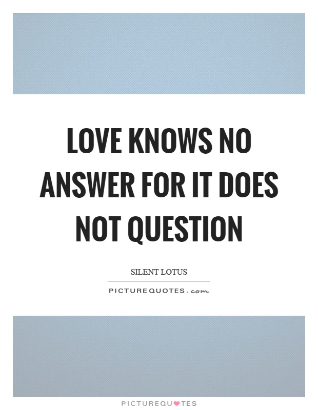 Love knows no answer for it does not question Picture Quote #1