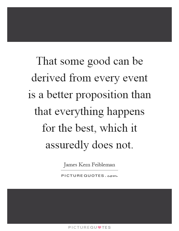That some good can be derived from every event is a better proposition than that everything happens for the best, which it assuredly does not Picture Quote #1