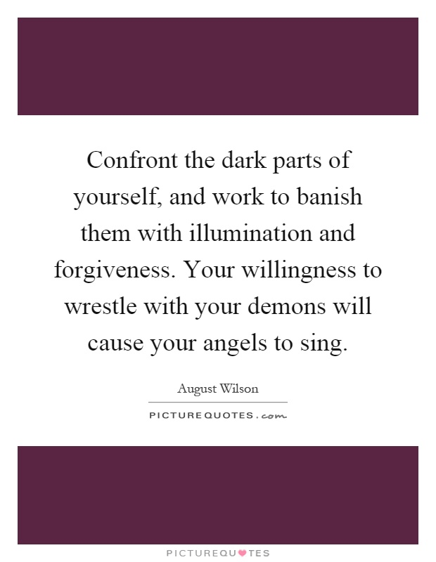 Confront the dark parts of yourself, and work to banish them with illumination and forgiveness. Your willingness to wrestle with your demons will cause your angels to sing Picture Quote #1