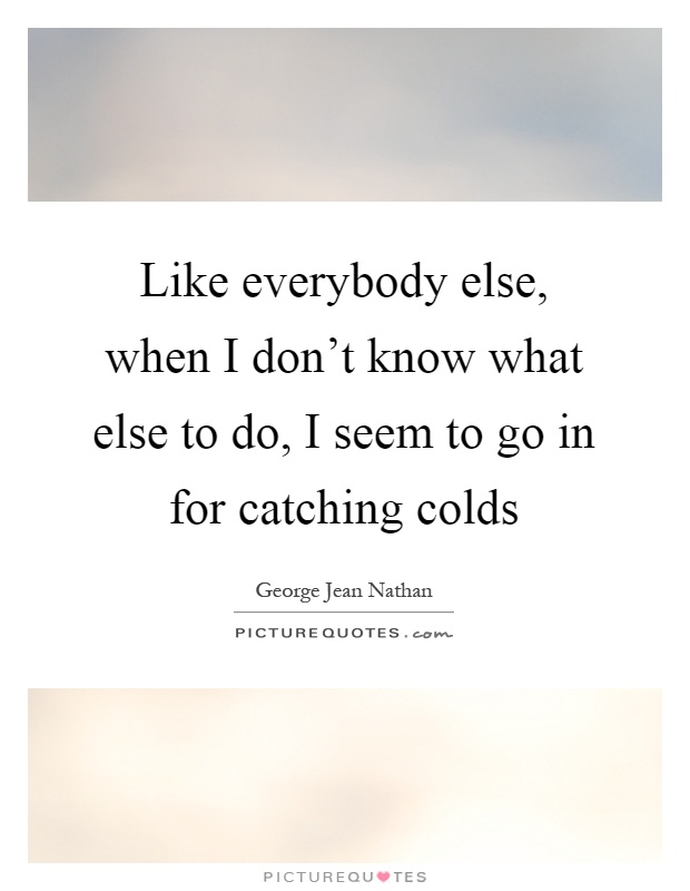 Like everybody else, when I don't know what else to do, I seem to go in for catching colds Picture Quote #1