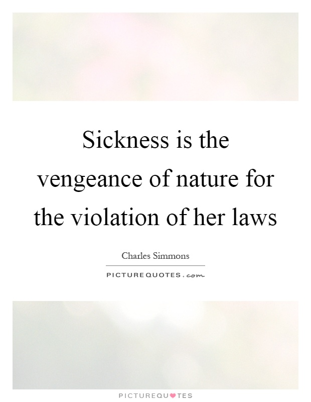 Sickness is the vengeance of nature for the violation of her laws Picture Quote #1