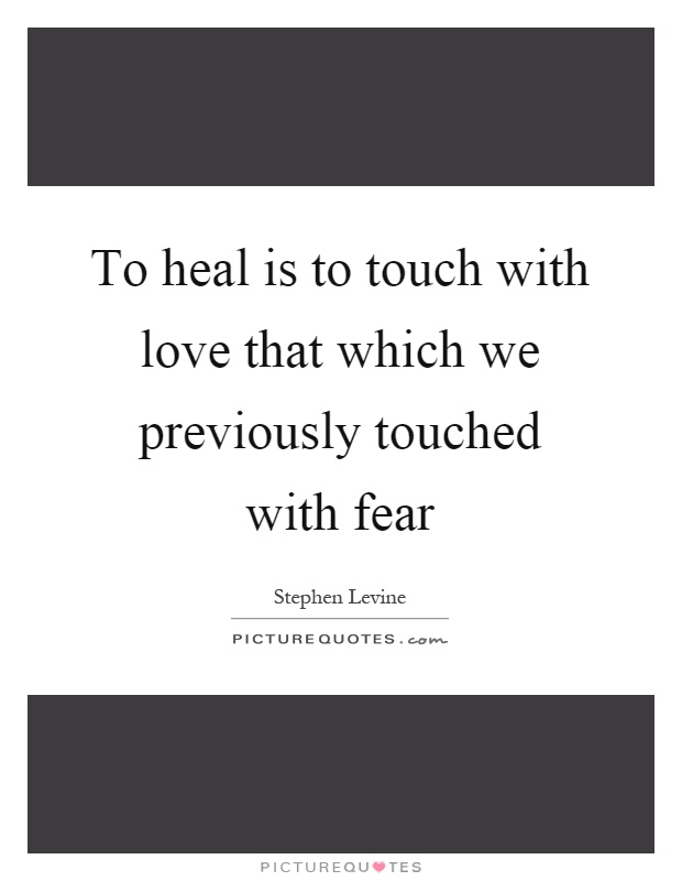 To heal is to touch with love that which we previously touched with fear Picture Quote #1