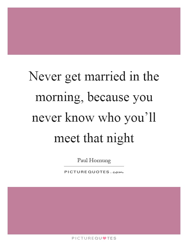 Never get married in the morning, because you never know who you'll meet that night Picture Quote #1
