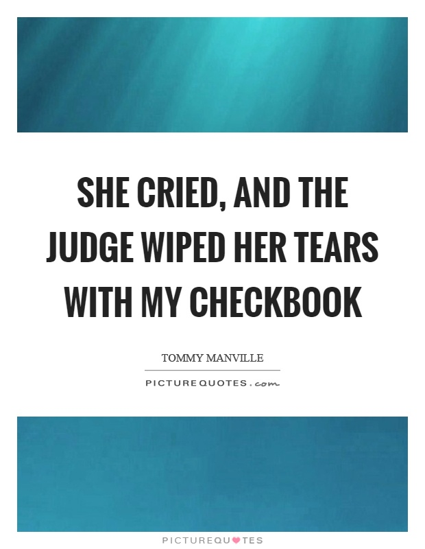 She cried, and the judge wiped her tears with my checkbook Picture Quote #1
