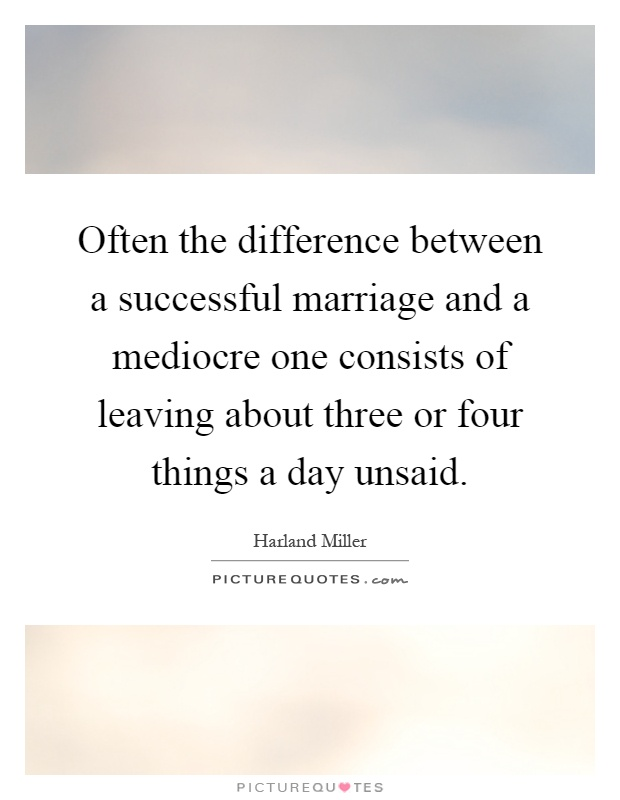 Often the difference between a successful marriage and a mediocre one consists of leaving about three or four things a day unsaid Picture Quote #1
