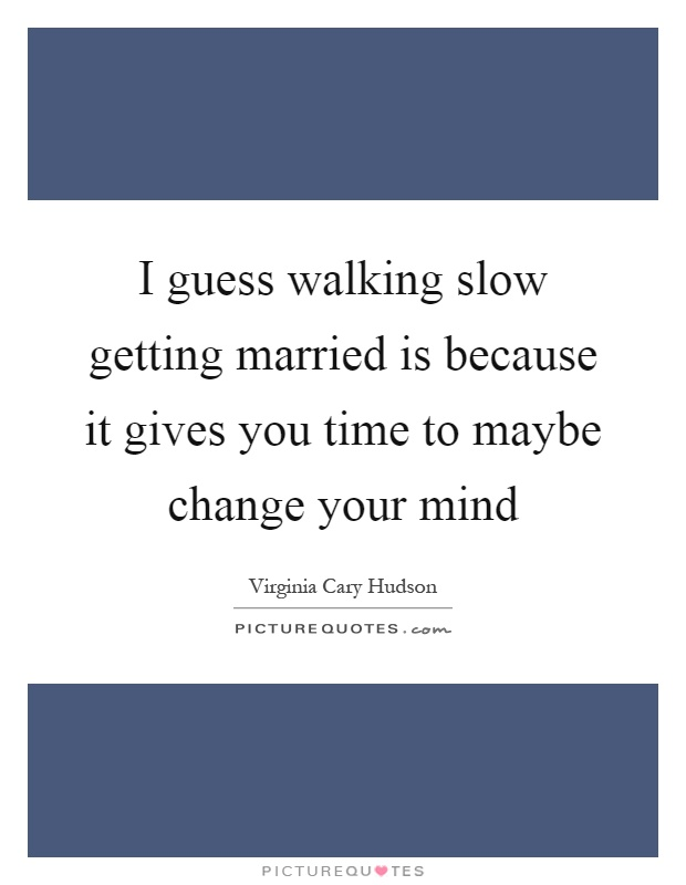 I guess walking slow getting married is because it gives you time to maybe change your mind Picture Quote #1